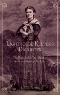 The Lighthouse Keepers Daughter, The Remarkable True Story Of American's Heroine, Ida Lewis
