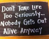 Don't take life too seriously....