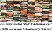 "New Theme Sunday:  ""WAYS TO RELAX/HAVE FUN""  (Your favorite book, game, hobby, vacation, etc?)"