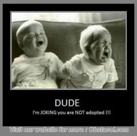 DUDE- I'm JOKING you are NOT adopted...