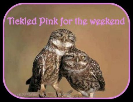 Tickled Pink for the weekend is here!!!!!!!!!!!!