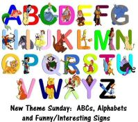 "New Theme Sunday:  ""ABCs, Alphabets and Funny/Interesting Signs"". Have fun!"