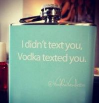 ....Vodka texted you.