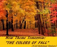 "New Theme Tomorrow: ""THE COLORS OF FALL""  Enjoy.  (Spring colors for the Southern Hemisphere)"