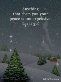 ANYTHING THAT COSTS YOU YOUR PEACE IS TOO EXPENSIVE.  LET IT GO