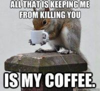 Be glad I have my coffee . . .