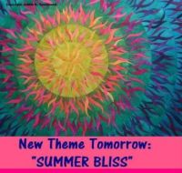 "New Theme Tomorrow:  ""SUMMER BLISS""  Sure hope you'll have fun with it.  Hugs."