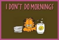 I don't do mornings . . .
