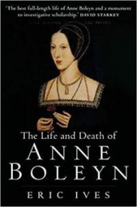 The Life and Death of Anne Boleyn by British Historian, Eric Ives
