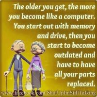 the older you get we become like a computer.