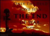 Only the dead have seen the end of war ~ Plato