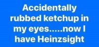 Accidentally rubbed ketchup in my eyes....