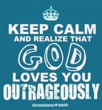 Keep calm & relize that god loves you outrageously!!