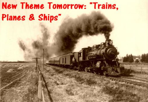 "New Theme Tomorrow: ""Trains, Planes and Ships""  ENJOY"