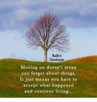 MOVING ON DOESNT MEAN YOU FORGET ABOUT THINGS.  IT JUST MEANS YOU HAVE TO ACCEPT WHAT HAPPENED AND CONTINUE LIVING